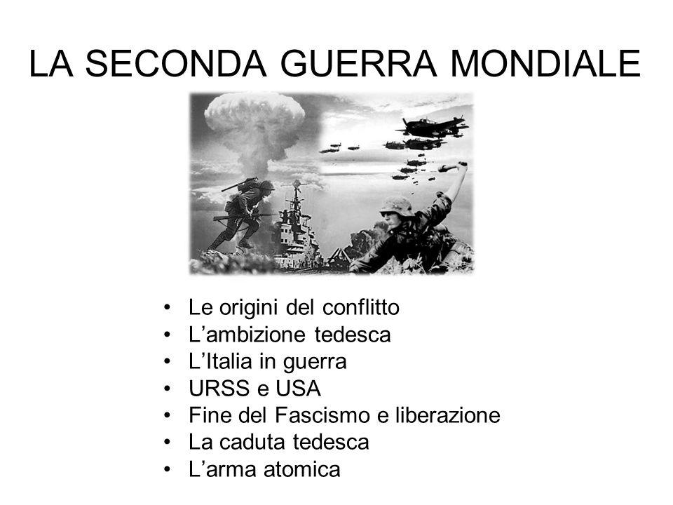 LA SECONDA GUERRA MONDIALE Le origini del conflitto L'ambizione tedesca L'Italia in guerra URSS e USA Fine del Fascismo e liberazione La caduta tedesca L'arma atomica