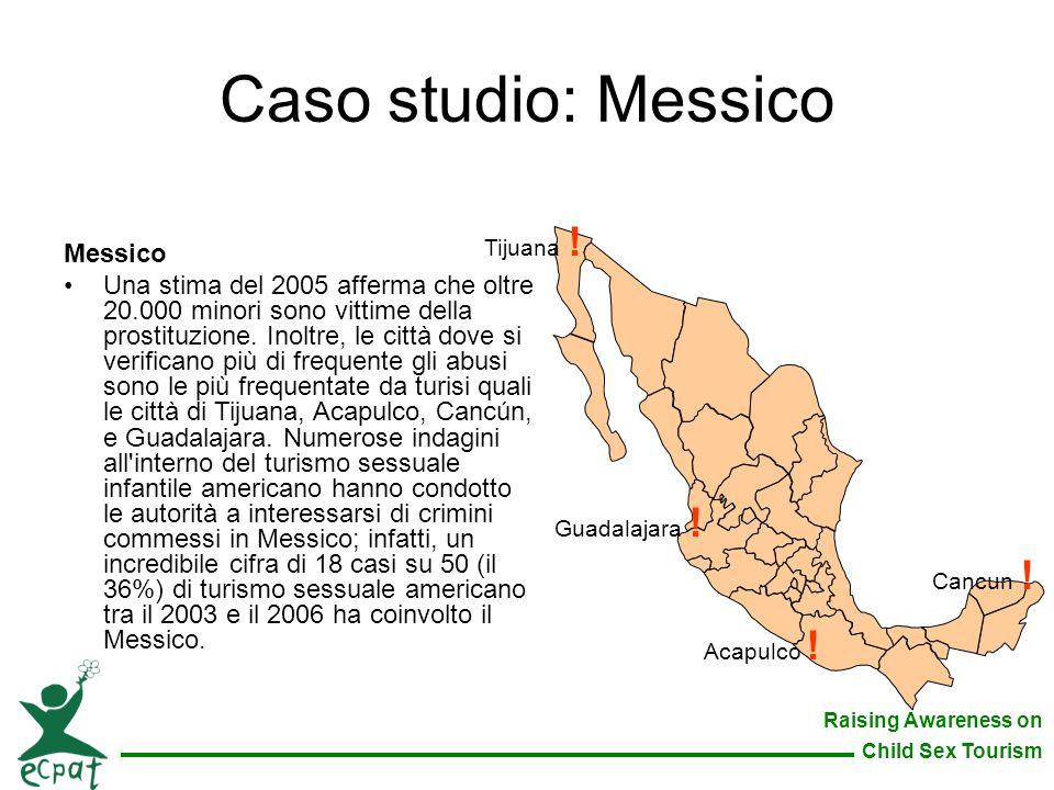 Raising Awareness on Child Sex Tourism Caso studio: Messico Messico Una stima del 2005 afferma che oltre 20.000 minori sono vittime della prostituzion