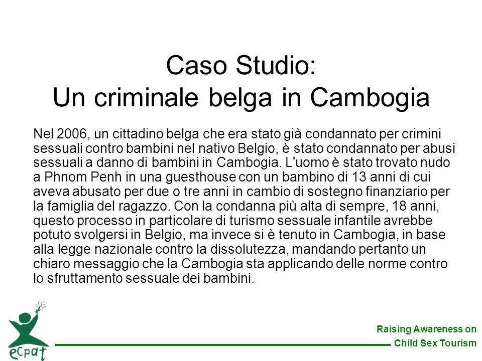 Raising Awareness on Child Sex Tourism Caso Studio: Un criminale belga in Cambogia Nel 2006, un cittadino belga che era stato già condannato per crimi