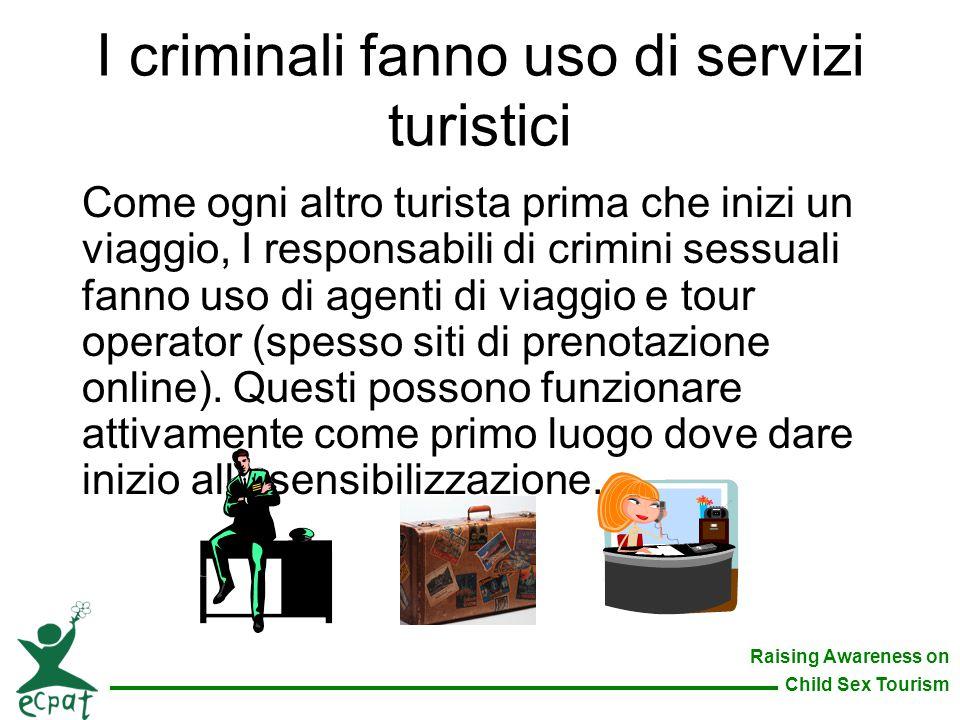 Raising Awareness on Child Sex Tourism I criminali fanno uso di servizi turistici Come ogni altro turista prima che inizi un viaggio, I responsabili d