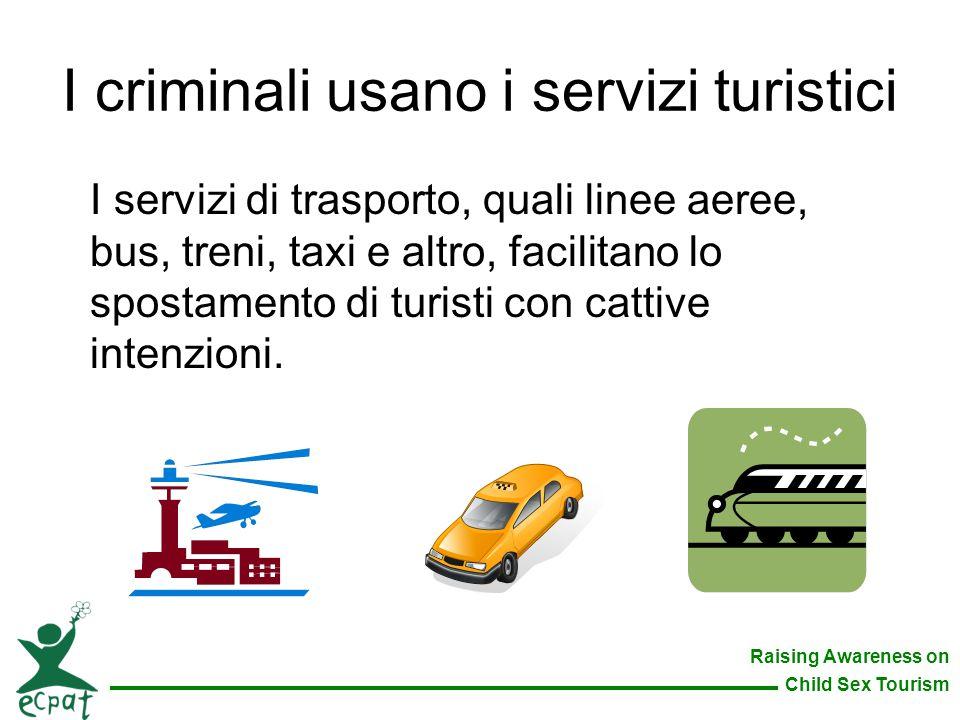 Raising Awareness on Child Sex Tourism I criminali usano i servizi turistici I servizi di trasporto, quali linee aeree, bus, treni, taxi e altro, faci