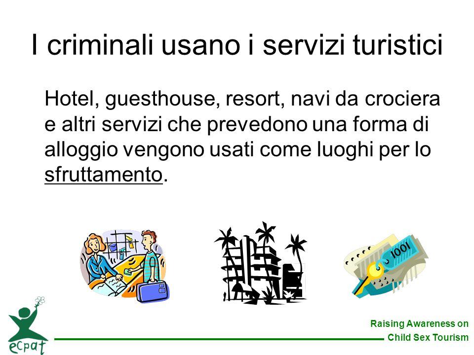 Raising Awareness on Child Sex Tourism I criminali usano i servizi turistici Hotel, guesthouse, resort, navi da crociera e altri servizi che prevedono
