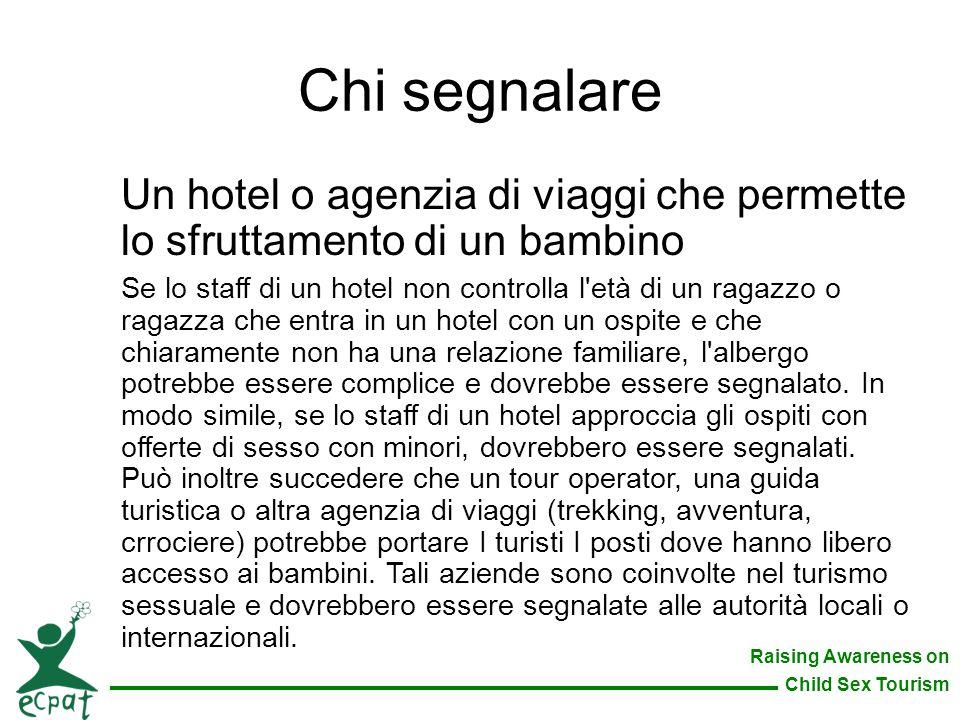 Raising Awareness on Child Sex Tourism Chi segnalare Un hotel o agenzia di viaggi che permette lo sfruttamento di un bambino Se lo staff di un hotel n