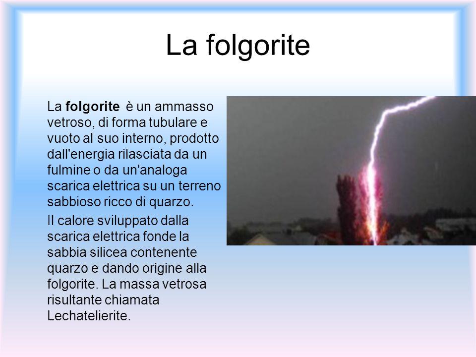 La folgorite La folgorite è un ammasso vetroso, di forma tubulare e vuoto al suo interno, prodotto dall'energia rilasciata da un fulmine o da un'analo