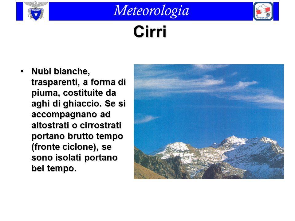 Cirri Nubi bianche, trasparenti, a forma di piuma, costituite da aghi di ghiaccio. Se si accompagnano ad altostrati o cirrostrati portano brutto tempo
