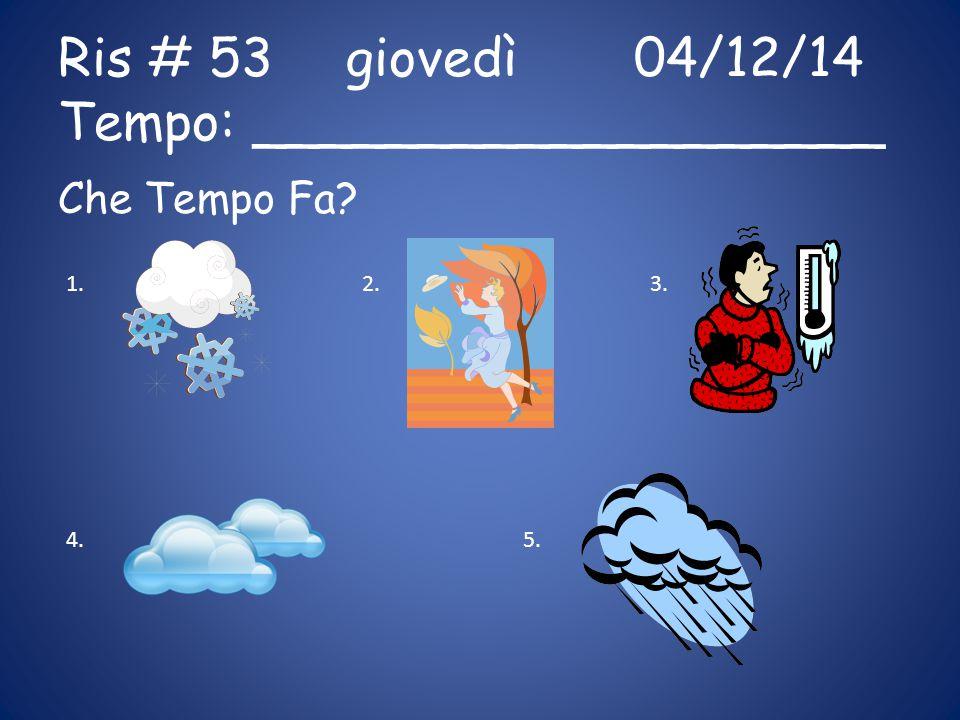 Ris # 53giovedì04/12/14 Tempo: ___________________ Che Tempo Fa? 1.2.3. 4.5.