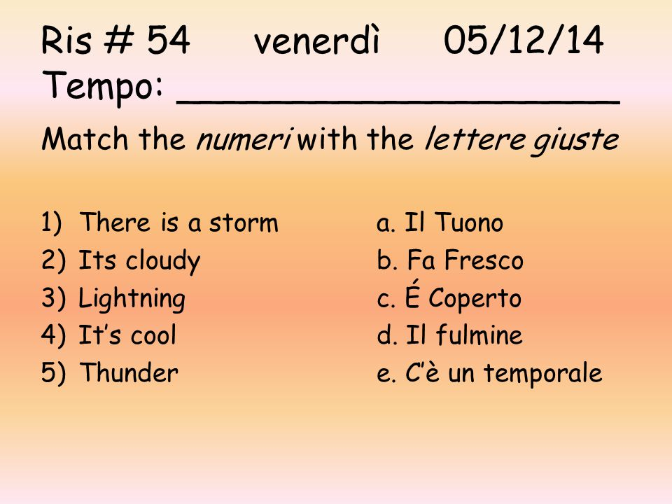 Ris # 54 venerdì05/12/14 Tempo: ___________________ Match the numeri with the lettere giuste 1)There is a storma. Il Tuono 2)Its cloudyb. Fa Fresco 3)