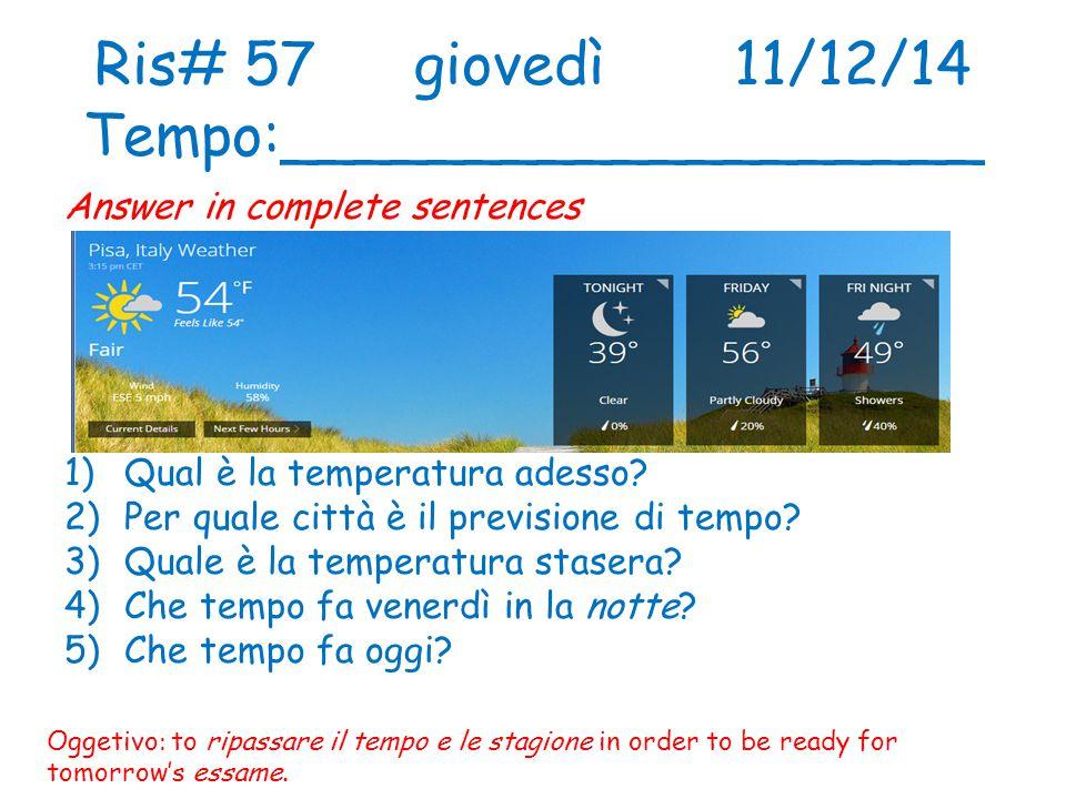 Ris# 57giovedì11/12/14 Tempo:___________________ Answer in complete sentences 1)Qual è la temperatura adesso.