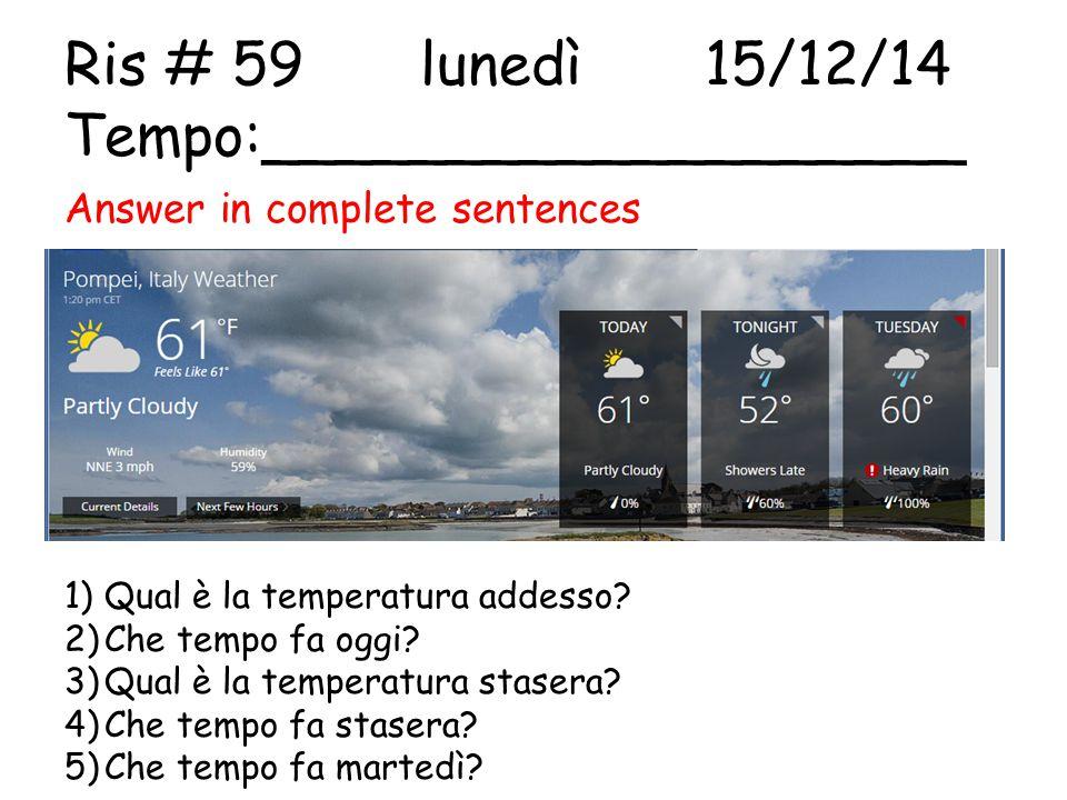 Ris # 59 lunedì15/12/14 Tempo:___________________ Answer in complete sentences 1)Qual è la temperatura addesso? 2)Che tempo fa oggi? 3)Qual è la tempe