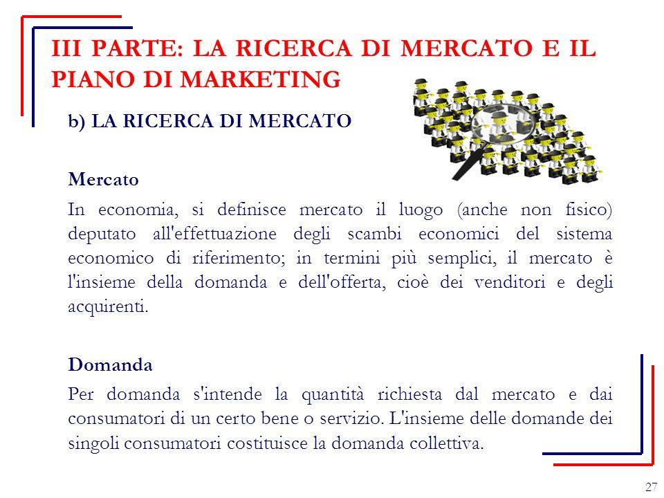 III PARTE: LA RICERCA DI MERCATO E IL PIANO DI MARKETING b) LA RICERCA DI MERCATO Mercato In economia, si definisce mercato il luogo (anche non fisico