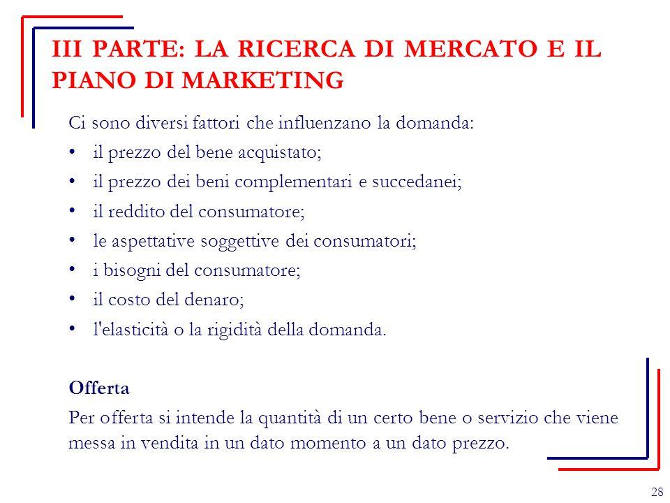 III PARTE: LA RICERCA DI MERCATO E IL PIANO DI MARKETING Ci sono diversi fattori che influenzano la domanda: il prezzo del bene acquistato; il prezzo