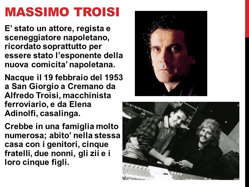 MASSIMO TROISI E' stato un attore, regista e sceneggiatore napoletano, ricordato soprattutto per essere stato l'esponente della nuova comicita' napoletana.