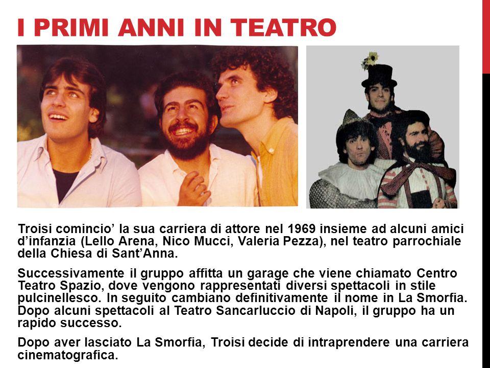I PRIMI ANNI IN TEATRO Troisi comincio' la sua carriera di attore nel 1969 insieme ad alcuni amici d'infanzia (Lello Arena, Nico Mucci, Valeria Pezza), nel teatro parrochiale della Chiesa di Sant'Anna.