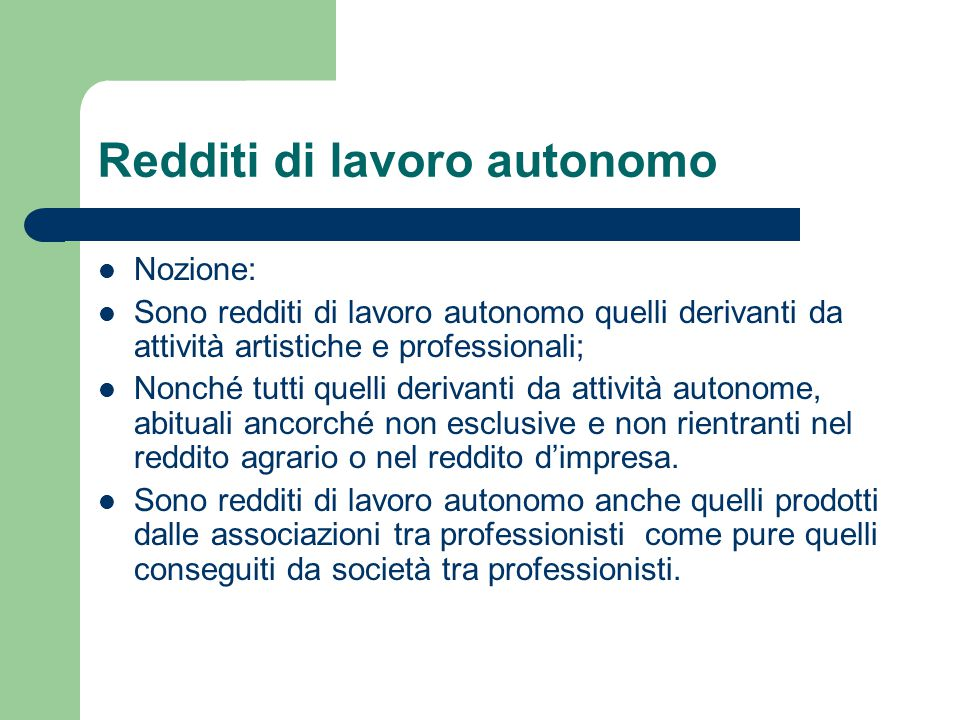Redditi di lavoro autonomo Nozione: Sono redditi di lavoro autonomo quelli derivanti da attività artistiche e professionali; Nonché tutti quelli deriv