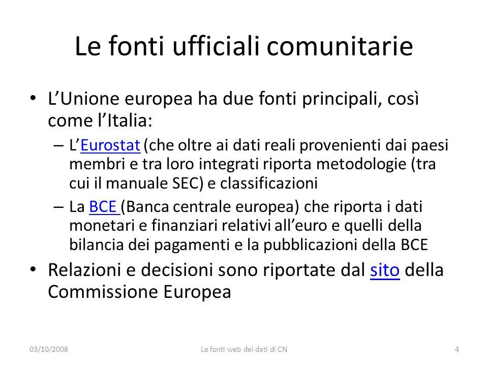 Le fonti ufficiali comunitarie L'Unione europea ha due fonti principali, così come l'Italia: – L'Eurostat (che oltre ai dati reali provenienti dai paesi membri e tra loro integrati riporta metodologie (tra cui il manuale SEC) e classificazioniEurostat – La BCE (Banca centrale europea) che riporta i dati monetari e finanziari relativi all'euro e quelli della bilancia dei pagamenti e la pubblicazioni della BCEBCE Relazioni e decisioni sono riportate dal sito della Commissione Europeasito 03/10/20084Le fonti web dei dati di CN
