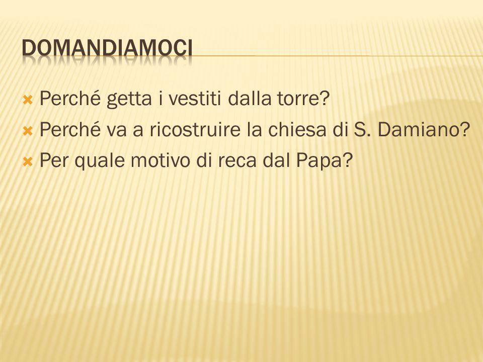  Perché getta i vestiti dalla torre?  Perché va a ricostruire la chiesa di S. Damiano?  Per quale motivo di reca dal Papa?