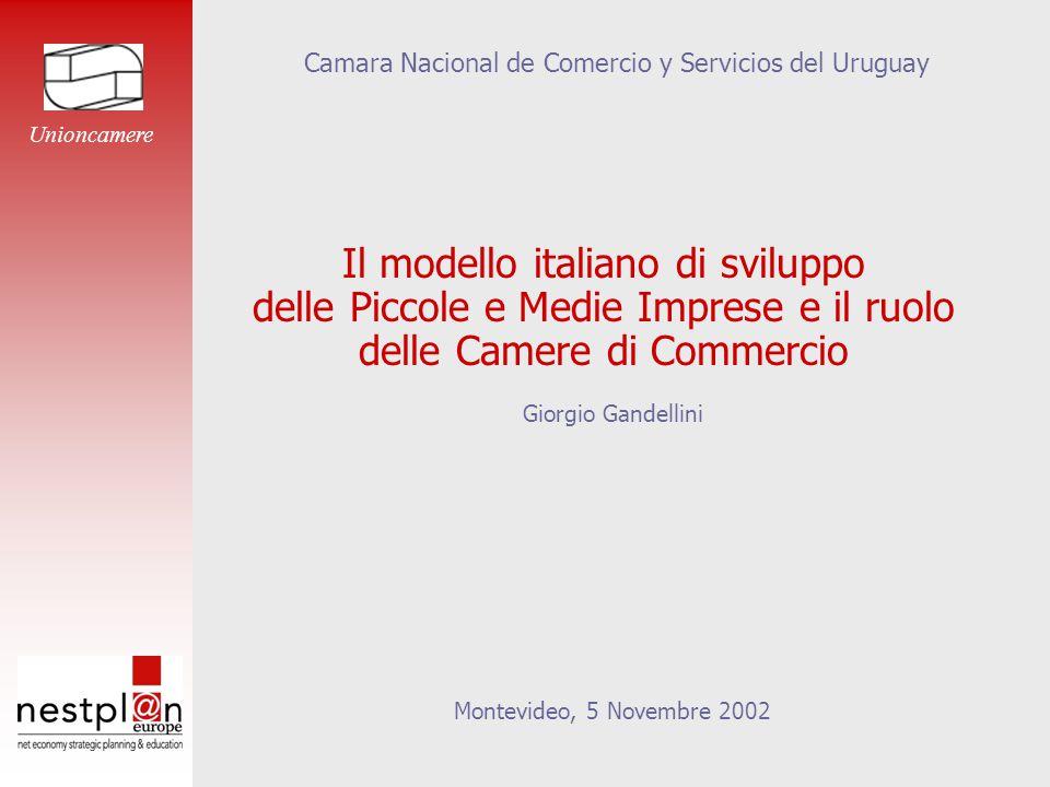 Il modello italiano di sviluppo delle Piccole e Medie Imprese e il ruolo delle Camere di Commercio Giorgio Gandellini Montevideo, 5 Novembre 2002 Camara Nacional de Comercio y Servicios del Uruguay Unioncamere