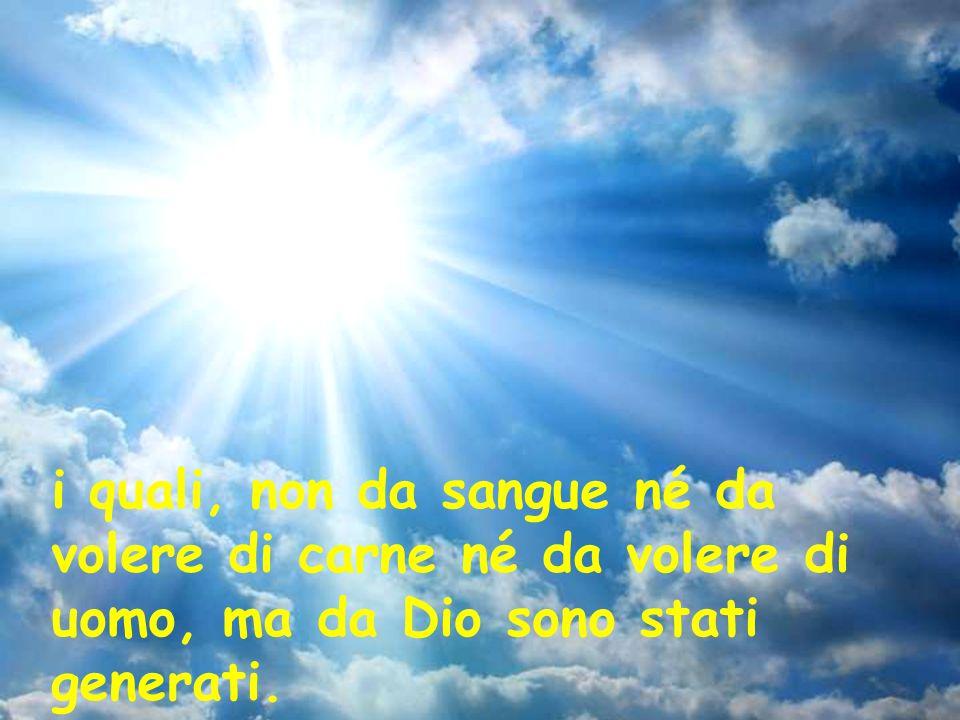 i quali, non da sangue né da volere di carne né da volere di uomo, ma da Dio sono stati generati.