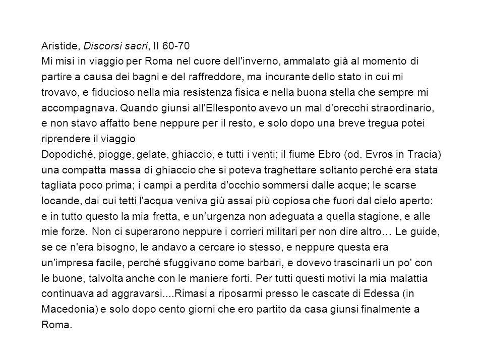 Aristide, Discorsi sacri, II 60-70 Mi misi in viaggio per Roma nel cuore dell'inverno, ammalato già al momento di partire a causa dei bagni e del raff