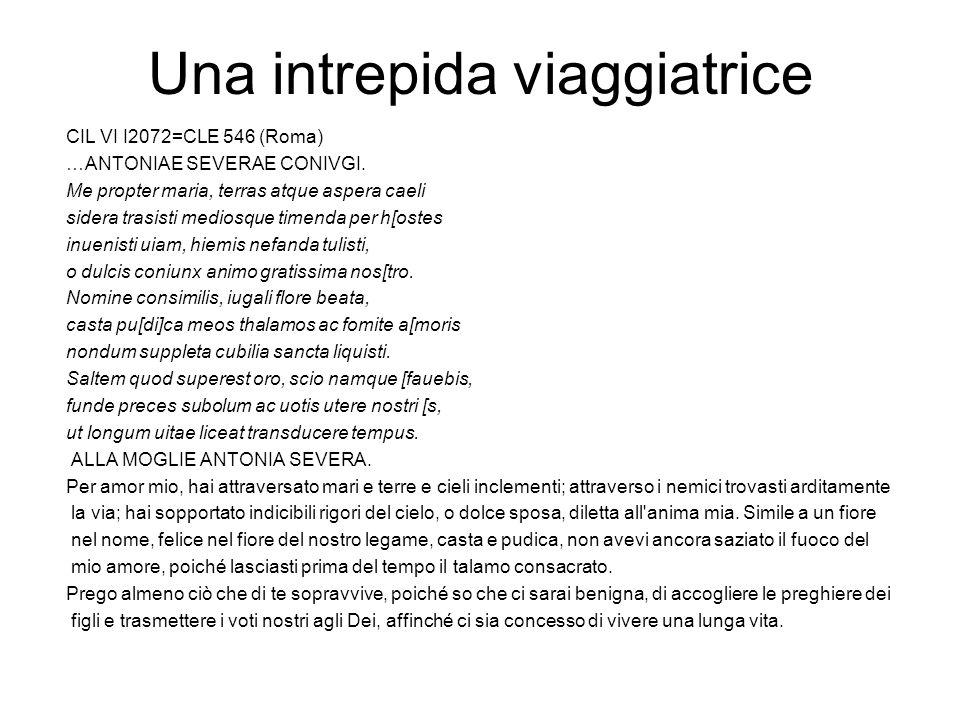 Una intrepida viaggiatrice CIL VI I2072=CLE 546 (Roma) …ANTONIAE SEVERAE CONIVGI. Me propter maria, terras atque aspera caeli sidera trasisti mediosqu