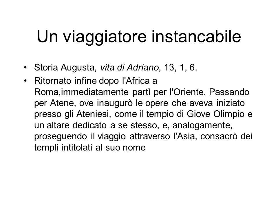 Un viaggiatore instancabile Storia Augusta, vita di Adriano, 13, 1, 6. Ritornato infine dopo l'Africa a Roma,immediatamente partì per l'Oriente. Passa