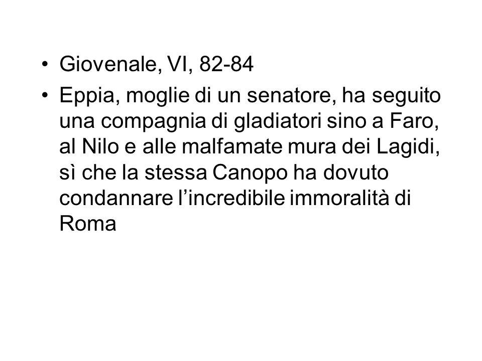 Giovenale, VI, 82-84 Eppia, moglie di un senatore, ha seguito una compagnia di gladiatori sino a Faro, al Nilo e alle malfamate mura dei Lagidi, sì ch