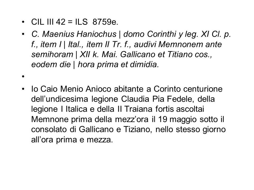 CIL III 42 = ILS 8759e. C. Maenius Haniochus   domo Corinthi y leg. XI Cl. p. f., item I   Ital., item II Tr. f., audivi Memnonem ante semihoram   XII