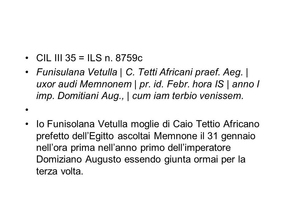 CIL III 35 = ILS n. 8759c Funisulana Vetulla   C. Tetti Africani praef. Aeg.   uxor audi Memnonem   pr. id. Febr. hora IS   anno I imp. Domitiani Aug.