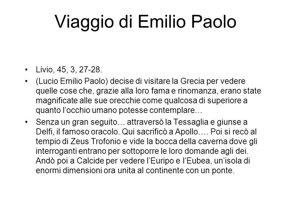 Viaggio di Emilio Paolo Livio, 45, 3, 27-28. (Lucio Emilio Paolo) decise di visitare la Grecia per vedere quelle cose che, grazie alla loro fama e rin