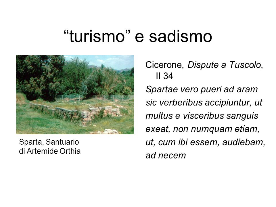 """""""turismo"""" e sadismo Cicerone, Dispute a Tuscolo, II 34 Spartae vero pueri ad aram sic verberibus accipiuntur, ut multus e visceribus sanguis exeat, no"""
