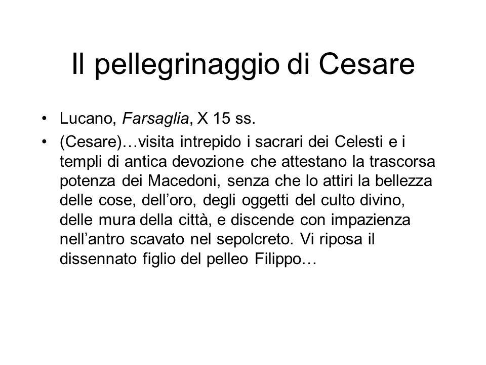 Il pellegrinaggio di Cesare Lucano, Farsaglia, X 15 ss. (Cesare)…visita intrepido i sacrari dei Celesti e i templi di antica devozione che attestano l