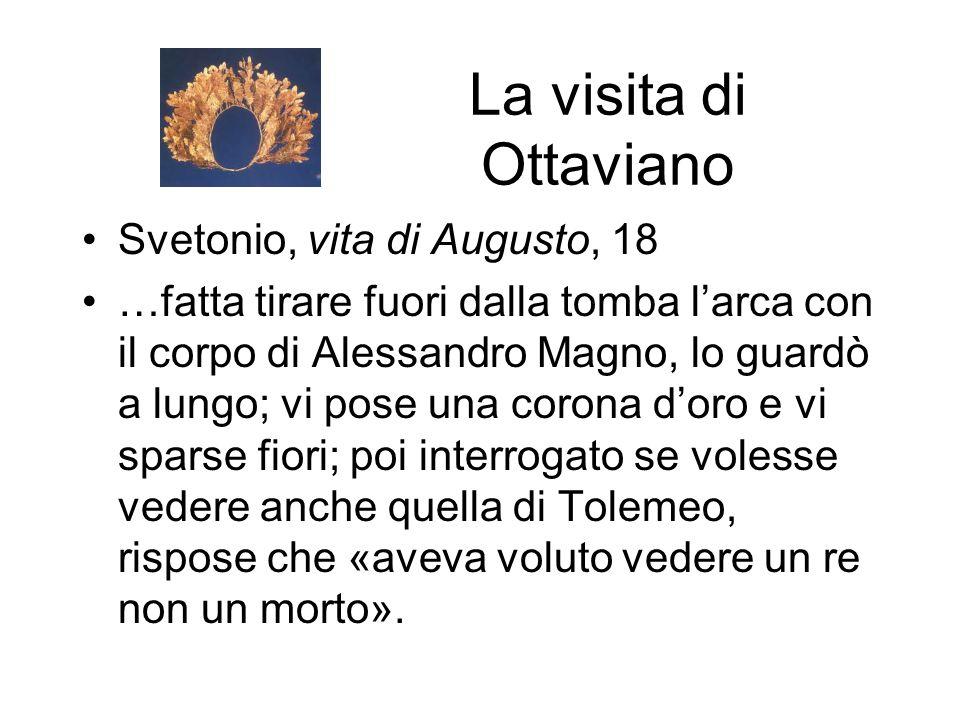 La visita di Ottaviano Svetonio, vita di Augusto, 18 …fatta tirare fuori dalla tomba l'arca con il corpo di Alessandro Magno, lo guardò a lungo; vi po