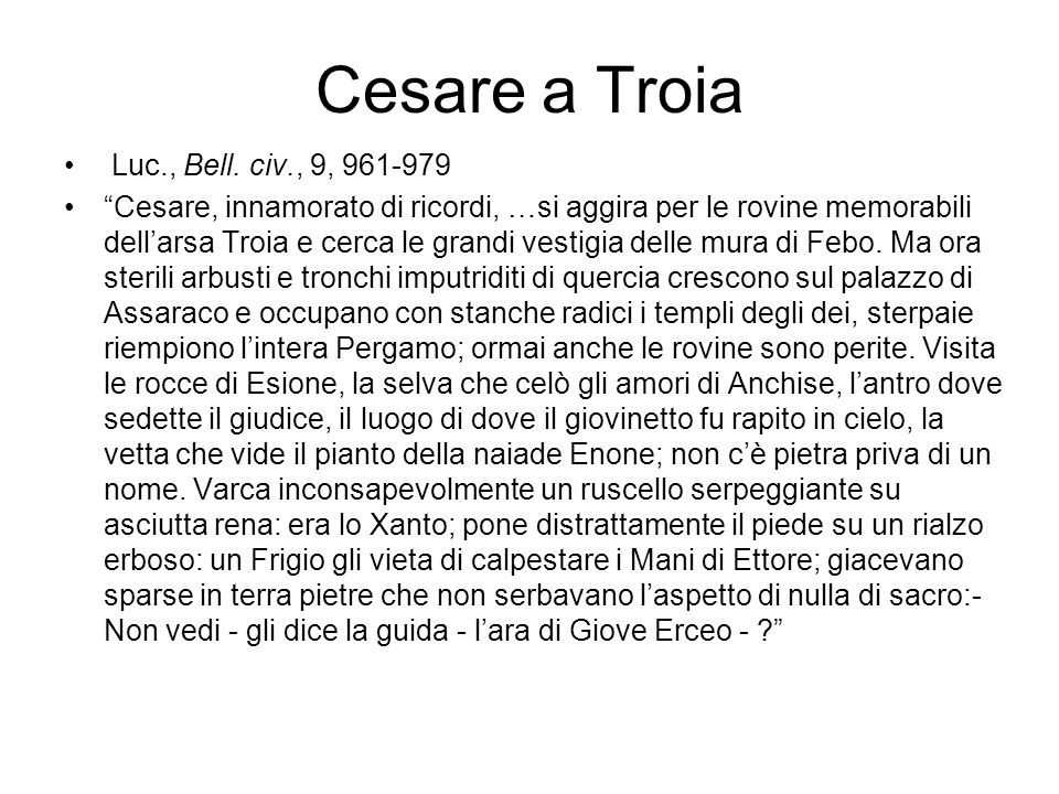 """Cesare a Troia Luc., Bell. civ., 9, 961-979 """"Cesare, innamorato di ricordi, …si aggira per le rovine memorabili dell'arsa Troia e cerca le grandi vest"""