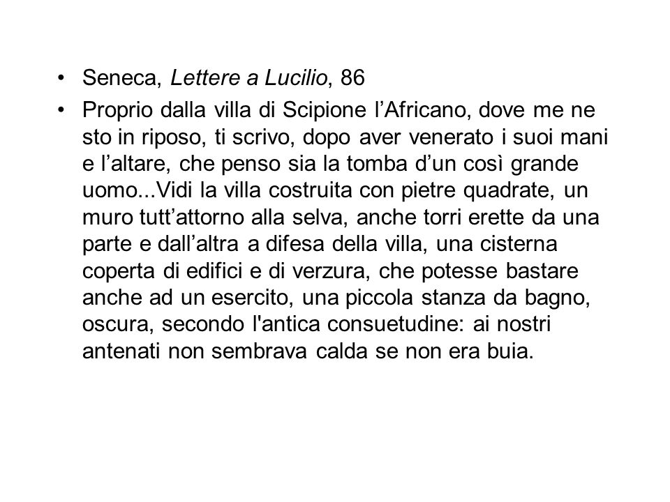 Seneca, Lettere a Lucilio, 86 Proprio dalla villa di Scipione l'Africano, dove me ne sto in riposo, ti scrivo, dopo aver venerato i suoi mani e l'alta