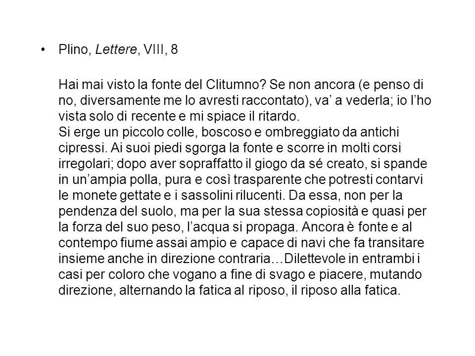 Plino, Lettere, VIII, 8 Hai mai visto la fonte del Clitumno? Se non ancora (e penso di no, diversamente me lo avresti raccontato), va' a vederla; io l