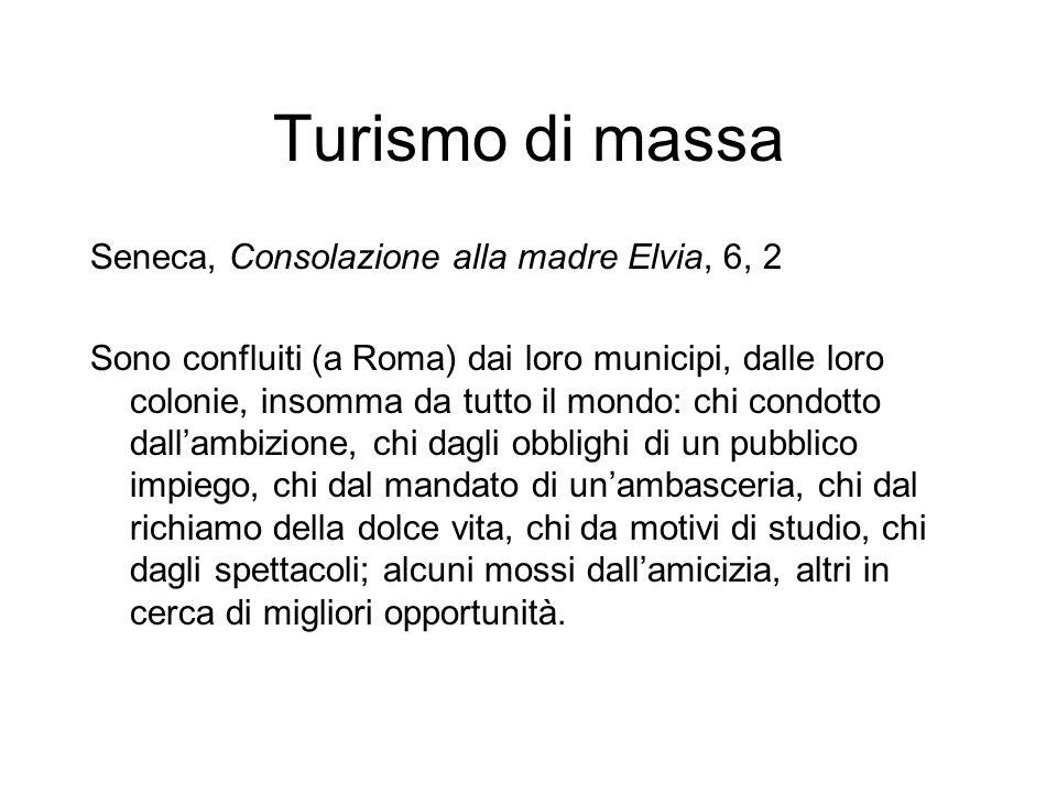 Turismo di massa Seneca, Consolazione alla madre Elvia, 6, 2 Sono confluiti (a Roma) dai loro municipi, dalle loro colonie, insomma da tutto il mondo: