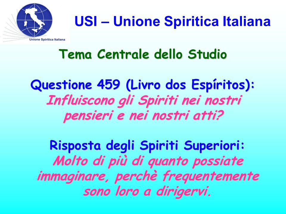 USI – Unione Spiritica Italiana Tema Centrale dello Studio Questione 459 (Livro dos Espíritos): Influiscono gli Spiriti nei nostri pensieri e nei nostri atti.