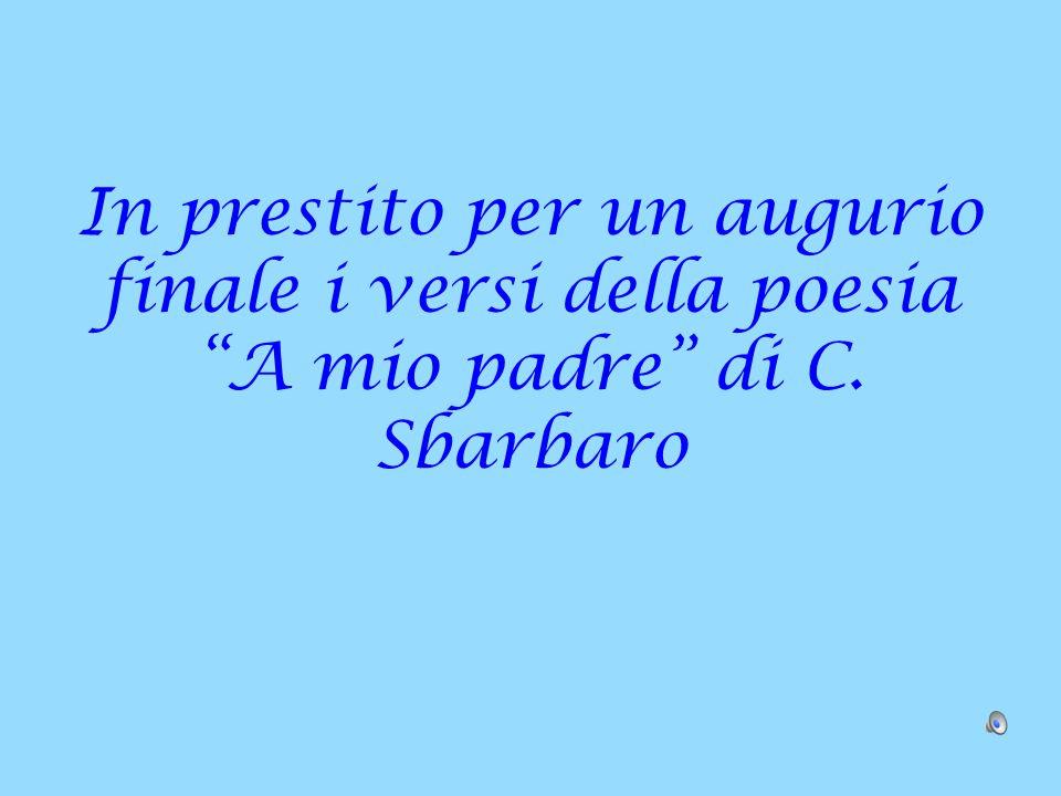 """In prestito per un augurio finale i versi della poesia """"A mio padre"""" di C. Sbarbaro"""