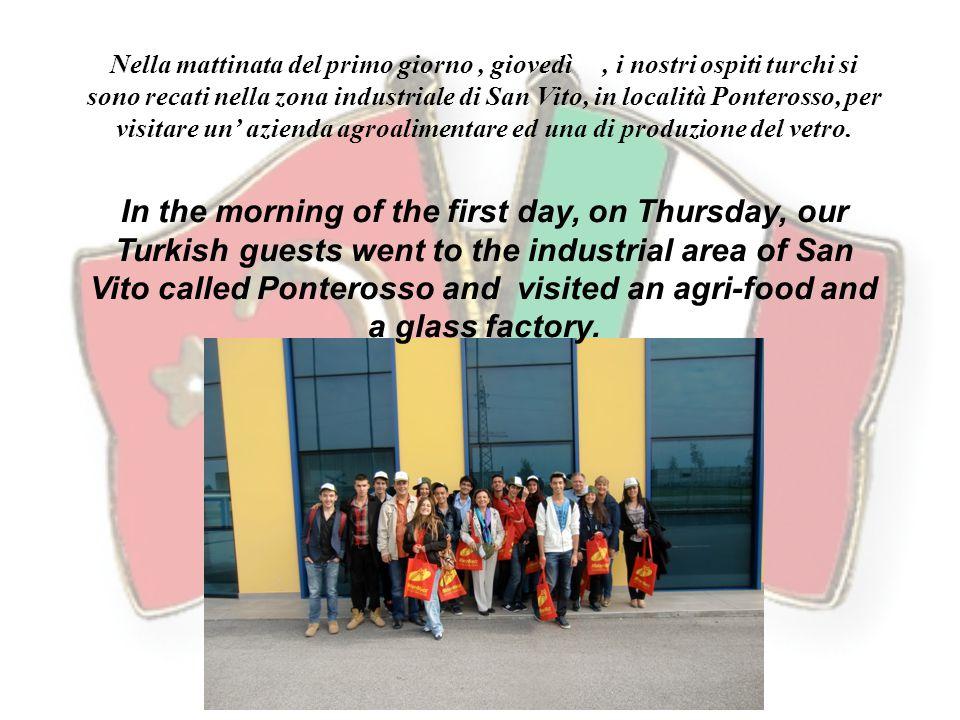 Nella mattinata del primo giorno, giovedì, i nostri ospiti turchi si sono recati nella zona industriale di San Vito, in località Ponterosso, per visitare un' azienda agroalimentare ed una di produzione del vetro.