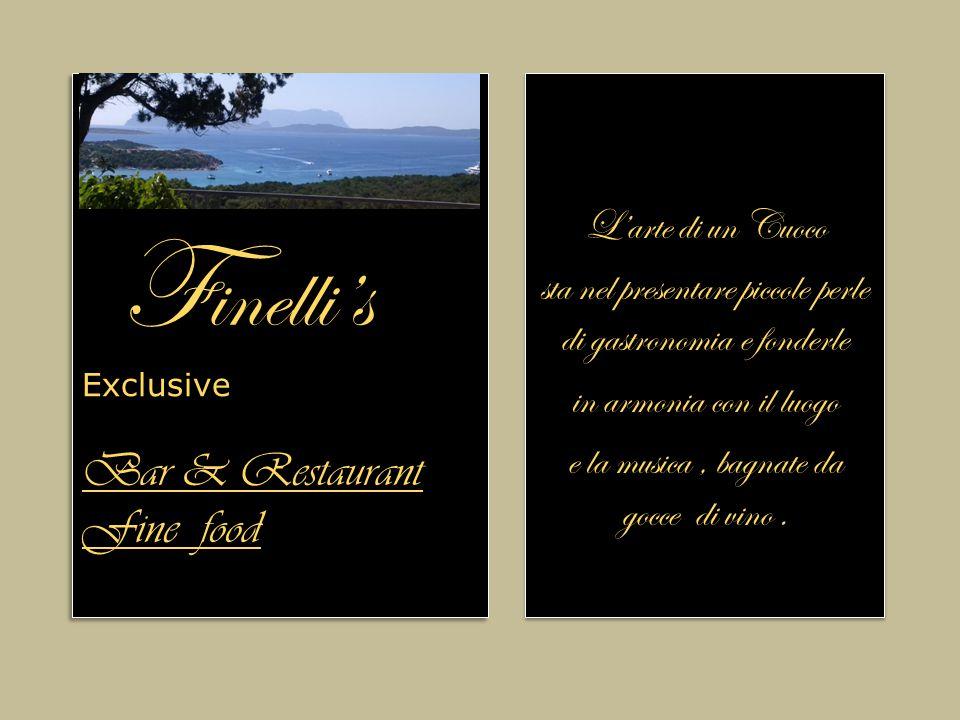 Bar & Restaurant Fine food F inelli's Exclusive Bar & Restaurant Fine food L'arte di un Cuoco sta nel presentare piccole perle di gastronomia e fonderle in armonia con il luogo e la musica, bagnate da gocce di vino.