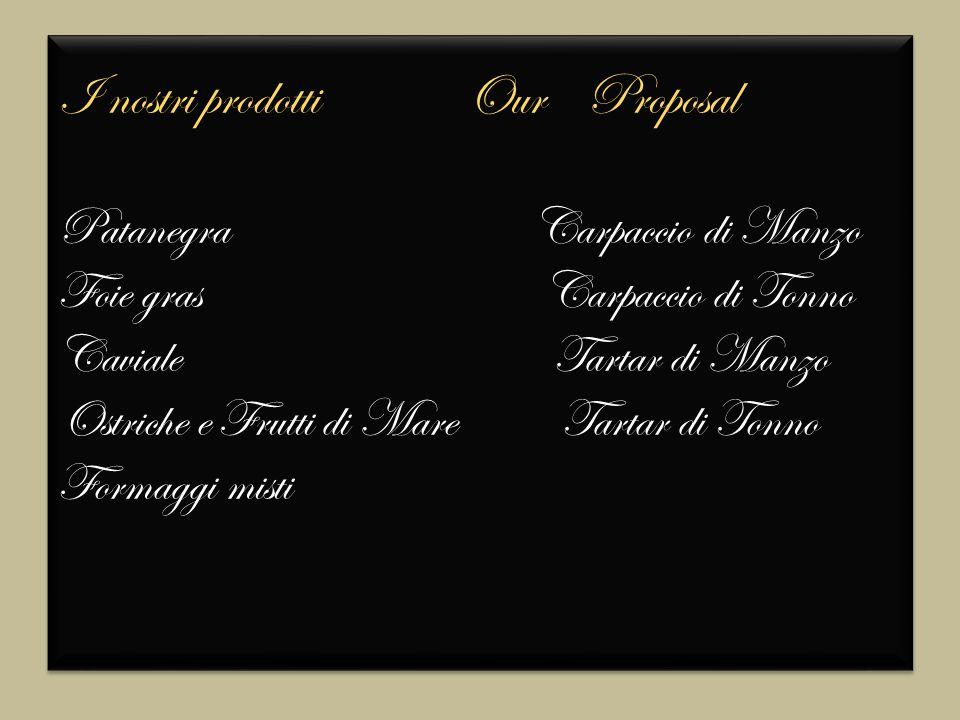 I nostri prodotti Our Proposal Patanegra Carpaccio di Manzo Foie gras Carpaccio di Tonno Caviale Tartar di Manzo Ostriche e Frutti di Mare Tartar di Tonno Formaggi misti