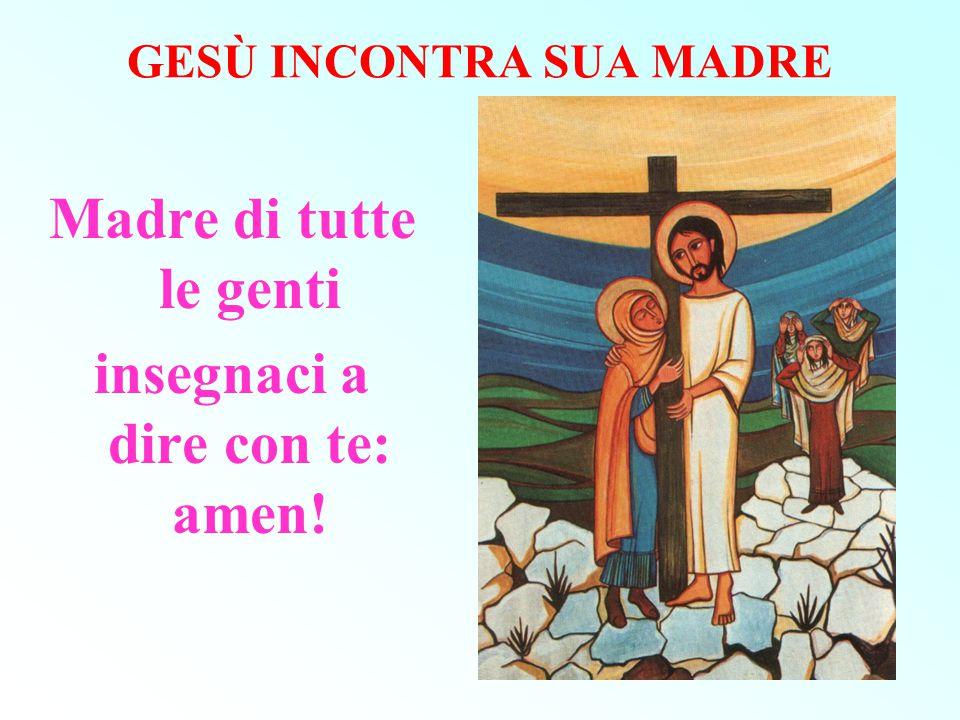 GESÙ INCONTRA SUA MADRE Madre di tutte le genti insegnaci a dire con te: amen!