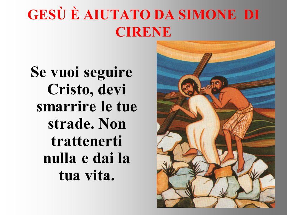 GESÙ È AIUTATO DA SIMONE DI CIRENE Se vuoi seguire Cristo, devi smarrire le tue strade. Non trattenerti nulla e dai la tua vita.