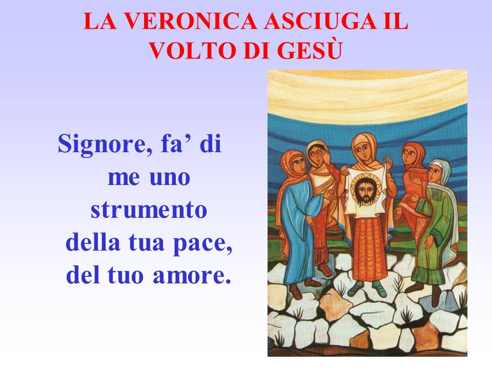 LA VERONICA ASCIUGA IL VOLTO DI GESÙ Signore, fa' di me uno strumento della tua pace, del tuo amore.