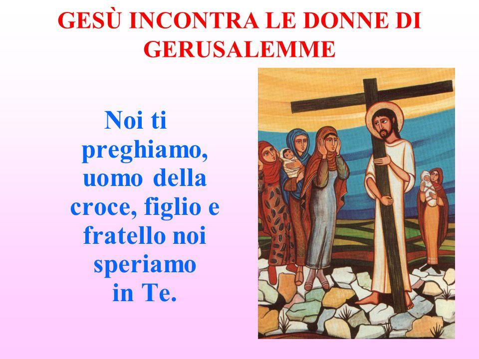 GESÙ INCONTRA LE DONNE DI GERUSALEMME Noi ti preghiamo, uomo della croce, figlio e fratello noi speriamo in Te.