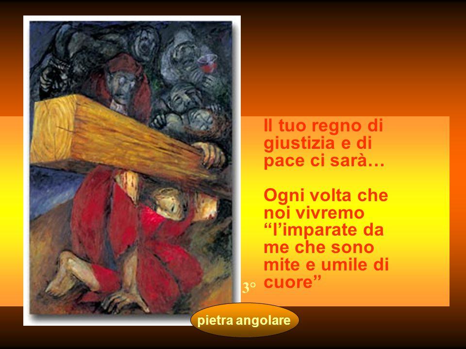 pietra angolare Il tuo regno di giustizia e di pace ci sarà… Ogni volta che noi vivremo l'imparate da me che sono mite e umile di cuore 3°