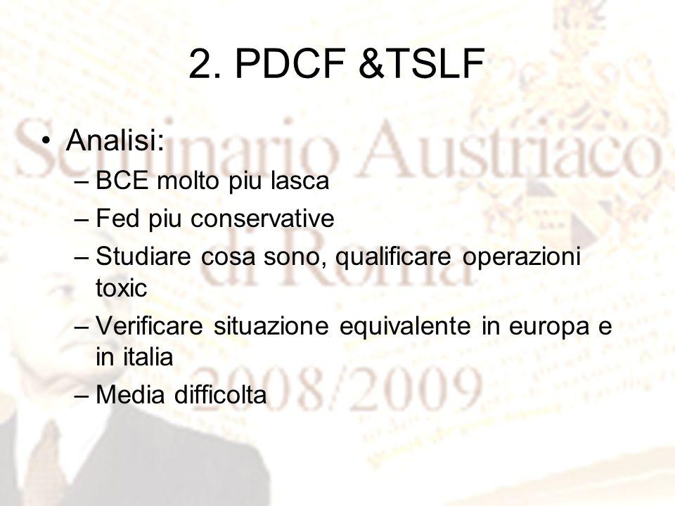 2. PDCF &TSLF Analisi: –BCE molto piu lasca –Fed piu conservative –Studiare cosa sono, qualificare operazioni toxic –Verificare situazione equivalente