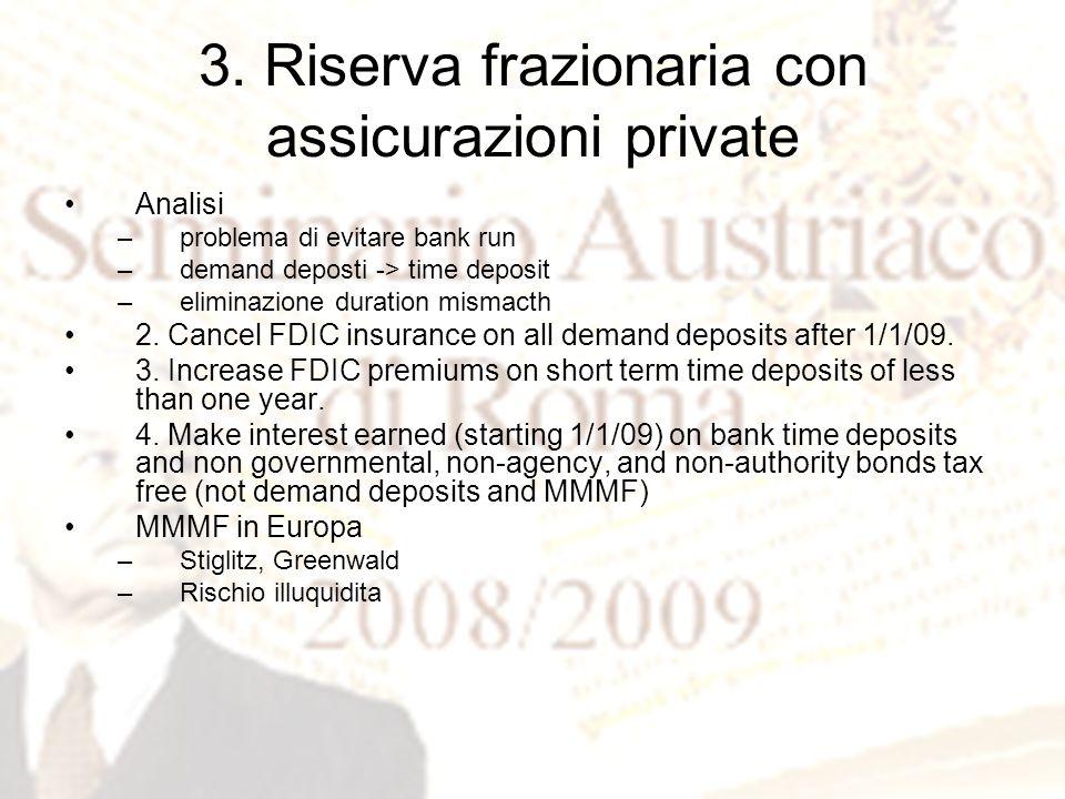 3. Riserva frazionaria con assicurazioni private Analisi –problema di evitare bank run –demand deposti -> time deposit –eliminazione duration mismacth