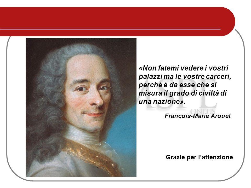 François-Marie Arouet «Non fatemi vedere i vostri palazzi ma le vostre carceri, perché è da esse che si misura il grado di civiltà di una nazione». Gr