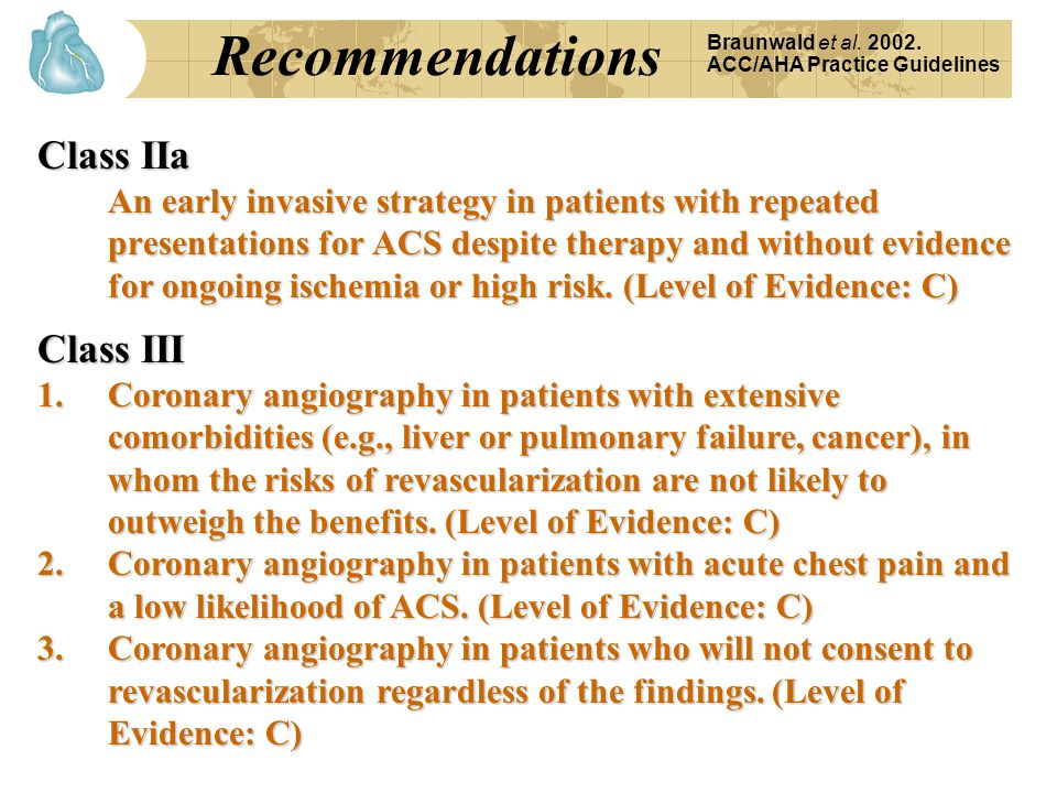 Recommendations Braunwald et al. 2002. ACC/AHA Practice Guidelines Class IIa An early invasive strategy in patients with repeated presentations for AC